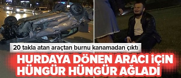 Bursa'da 20 kez takla atan genç, babasının arabası perte çıkınca hüngür hüngür ağladı .