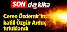 Son dakika: Ceren Özdemir'in katili Özgür Arduç tutuklandı